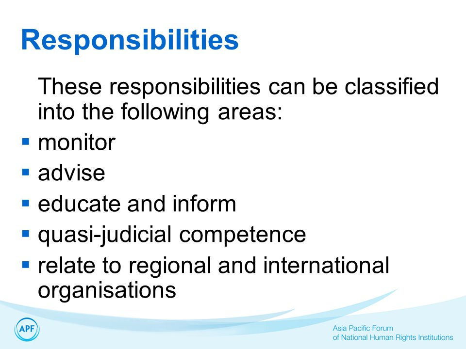 Responsibilities These responsibilities can be classified into the following areas:  monitor  advise  educate and inform  quasi-judicial competence  relate to regional and international organisations