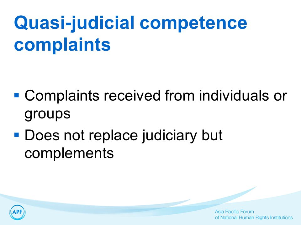 Quasi-judicial competence complaints  Complaints received from individuals or groups  Does not replace judiciary but complements