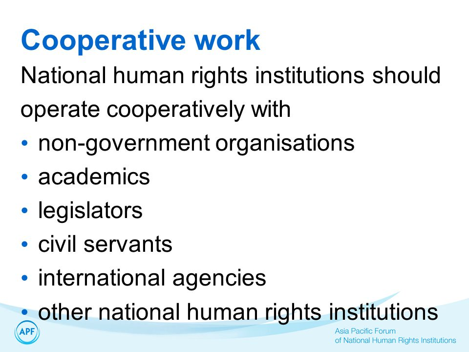 Cooperative work National human rights institutions should operate cooperatively with non-government organisations academics legislators civil servants international agencies other national human rights institutions