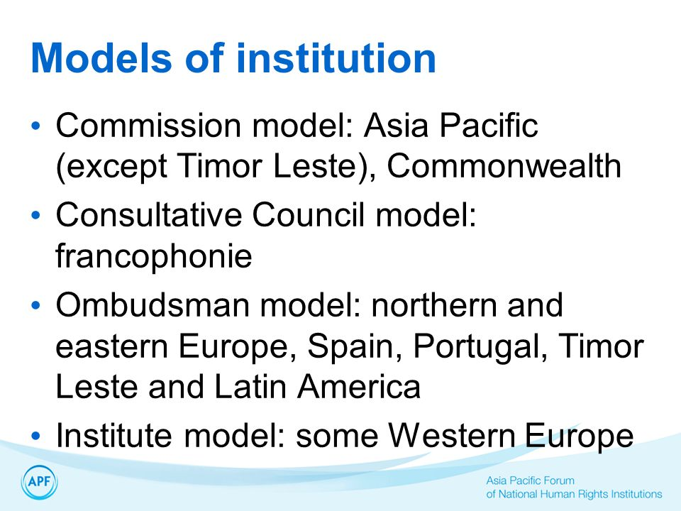 Models of institution Commission model: Asia Pacific (except Timor Leste), Commonwealth Consultative Council model: francophonie Ombudsman model: northern and eastern Europe, Spain, Portugal, Timor Leste and Latin America Institute model: some Western Europe