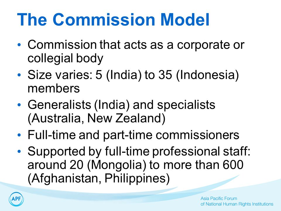 The Commission Model Commission that acts as a corporate or collegial body Size varies: 5 (India) to 35 (Indonesia) members Generalists (India) and specialists (Australia, New Zealand) Full-time and part-time commissioners Supported by full-time professional staff: around 20 (Mongolia) to more than 600 (Afghanistan, Philippines)