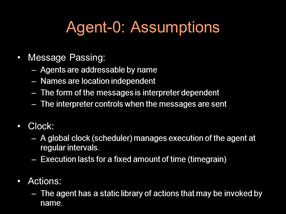 Agent-0: Assumptions Message Passing: –Agents are addressable by name –Names are location independent –The form of the messages is interpreter dependent –The interpreter controls when the messages are sent Clock: –A global clock (scheduler) manages execution of the agent at regular intervals.