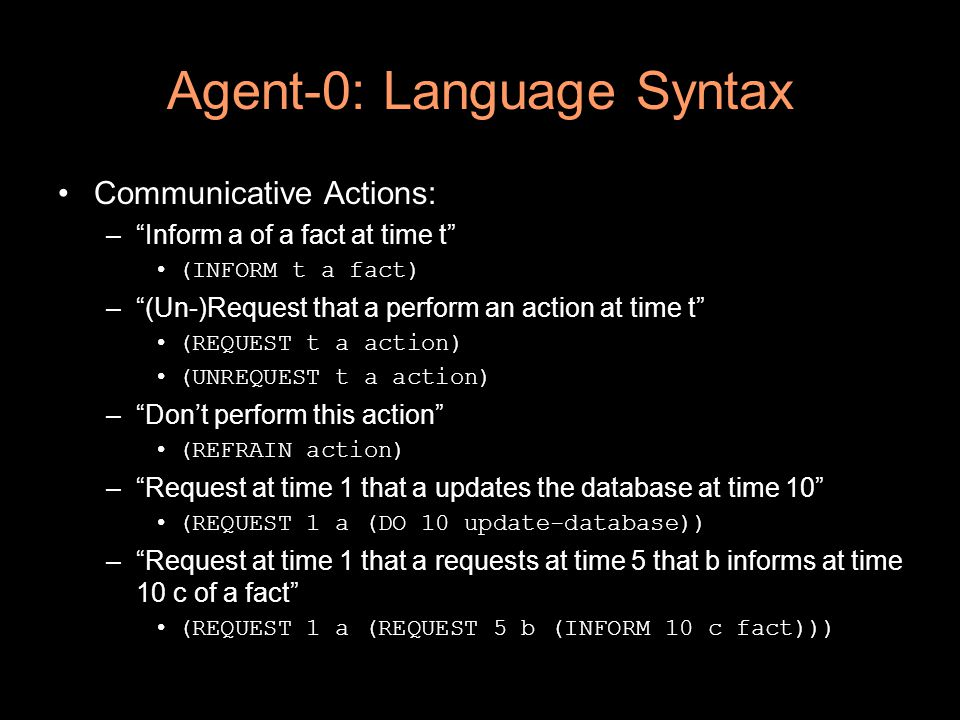 Agent-0: Language Syntax Communicative Actions: – Inform a of a fact at time t (INFORM t a fact) – (Un-)Request that a perform an action at time t (REQUEST t a action) (UNREQUEST t a action) – Don't perform this action (REFRAIN action) – Request at time 1 that a updates the database at time 10 (REQUEST 1 a (DO 10 update-database)) – Request at time 1 that a requests at time 5 that b informs at time 10 c of a fact (REQUEST 1 a (REQUEST 5 b (INFORM 10 c fact)))