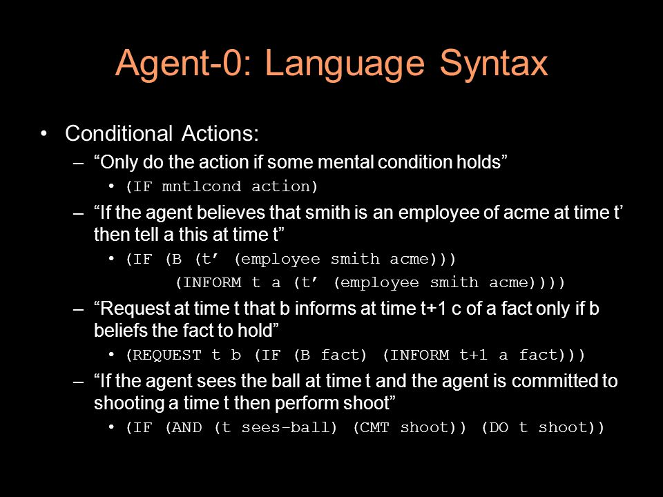 Agent-0: Language Syntax Conditional Actions: – Only do the action if some mental condition holds (IF mntlcond action) – If the agent believes that smith is an employee of acme at time t' then tell a this at time t (IF (B (t' (employee smith acme))) (INFORM t a (t' (employee smith acme)))) – Request at time t that b informs at time t+1 c of a fact only if b beliefs the fact to hold (REQUEST t b (IF (B fact) (INFORM t+1 a fact))) – If the agent sees the ball at time t and the agent is committed to shooting a time t then perform shoot (IF (AND (t sees-ball) (CMT shoot)) (DO t shoot))