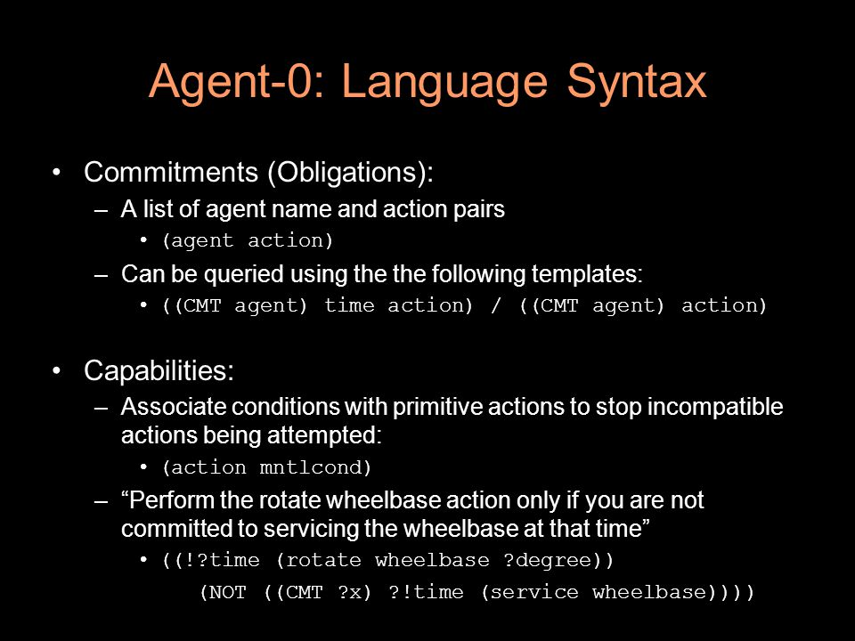 Agent-0: Language Syntax Commitments (Obligations): –A list of agent name and action pairs (agent action) –Can be queried using the the following templates: ((CMT agent) time action) / ((CMT agent) action) Capabilities: –Associate conditions with primitive actions to stop incompatible actions being attempted: (action mntlcond) – Perform the rotate wheelbase action only if you are not committed to servicing the wheelbase at that time ((! time (rotate wheelbase degree)) (NOT ((CMT x) !time (service wheelbase))))