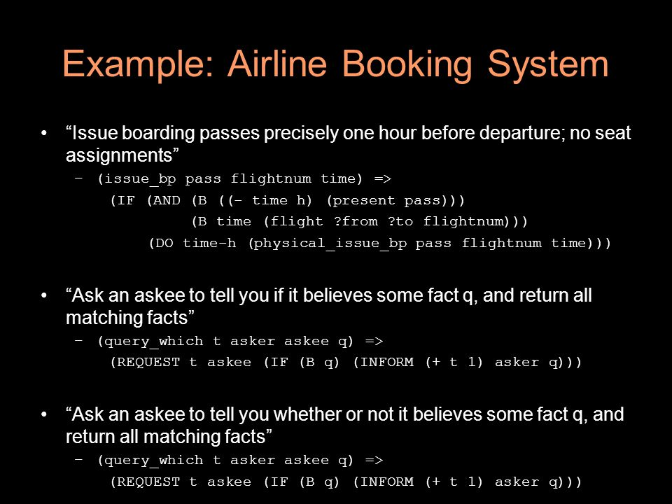 Example: Airline Booking System Issue boarding passes precisely one hour before departure; no seat assignments –(issue_bp pass flightnum time) => (IF (AND (B ((- time h) (present pass))) (B time (flight ?from ?to flightnum))) (DO time-h (physical_issue_bp pass flightnum time))) Ask an askee to tell you if it believes some fact q, and return all matching facts –(query_which t asker askee q) => (REQUEST t askee (IF (B q) (INFORM (+ t 1) asker q))) Ask an askee to tell you whether or not it believes some fact q, and return all matching facts –(query_which t asker askee q) => (REQUEST t askee (IF (B q) (INFORM (+ t 1) asker q)))