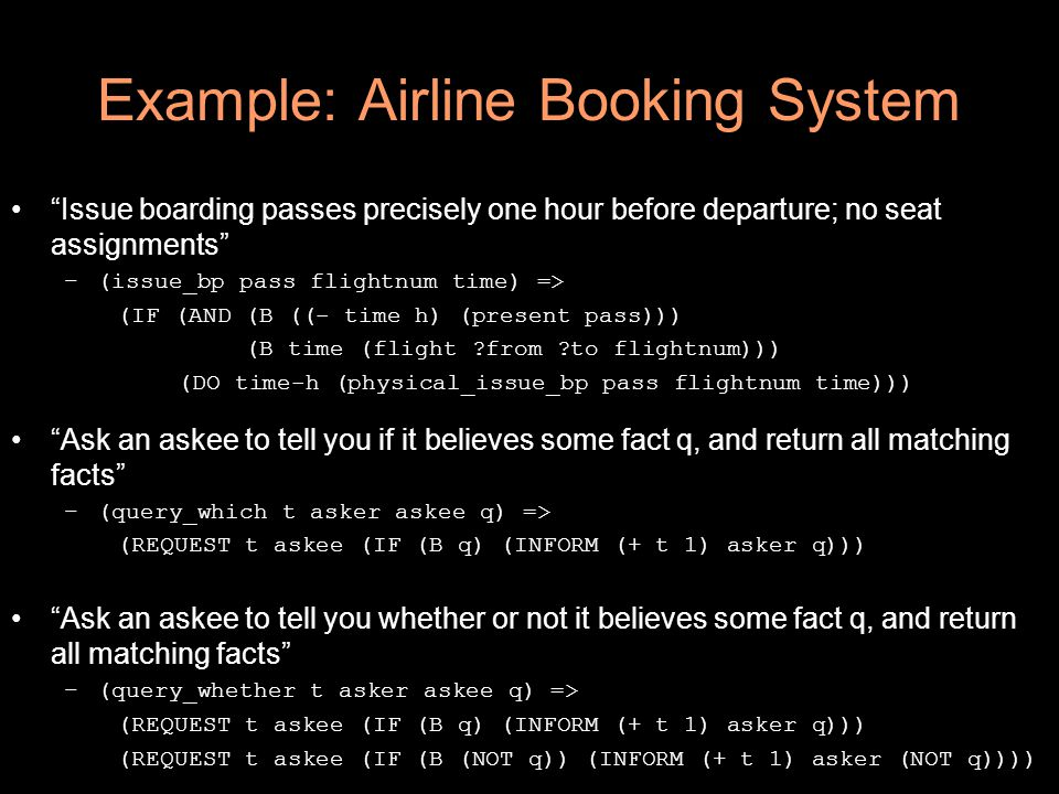 Example: Airline Booking System Issue boarding passes precisely one hour before departure; no seat assignments –(issue_bp pass flightnum time) => (IF (AND (B ((- time h) (present pass))) (B time (flight ?from ?to flightnum))) (DO time-h (physical_issue_bp pass flightnum time))) Ask an askee to tell you if it believes some fact q, and return all matching facts –(query_which t asker askee q) => (REQUEST t askee (IF (B q) (INFORM (+ t 1) asker q))) Ask an askee to tell you whether or not it believes some fact q, and return all matching facts –(query_whether t asker askee q) => (REQUEST t askee (IF (B q) (INFORM (+ t 1) asker q))) (REQUEST t askee (IF (B (NOT q)) (INFORM (+ t 1) asker (NOT q))))