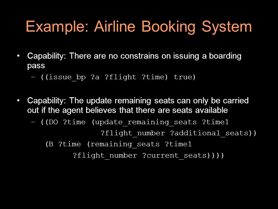 Example: Airline Booking System Capability: There are no constrains on issuing a boarding pass –((issue_bp ?a ?flight ?time) true) Capability: The update remaining seats can only be carried out if the agent believes that there are seats available –((DO ?time (update_remaining_seats ?time1 ?flight_number ?additional_seats)) (B ?time (remaining_seats ?time1 ?flight_number ?current_seats))))