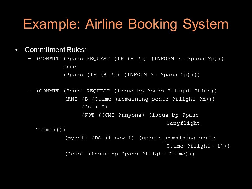 Example: Airline Booking System Commitment Rules: –(COMMIT (?pass REQUEST (IF (B ?p) (INFORM ?t ?pass ?p))) true (?pass (IF (B ?p) (INFORM ?t ?pass ?p)))) –(COMMIT (?cust REQUEST (issue_bp ?pass ?flight ?time)) (AND (B (?time (remaining_seats ?flight ?n))) (?n > 0) (NOT ((CMT ?anyone) (issue_bp ?pass ?anyflight ?time)))) (myself (DO (+ now 1) (update_remaining_seats ?time ?flight -1))) (?cust (issue_bp ?pass ?flight ?time)))