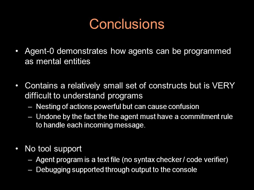 Conclusions Agent-0 demonstrates how agents can be programmed as mental entities Contains a relatively small set of constructs but is VERY difficult to understand programs –Nesting of actions powerful but can cause confusion –Undone by the fact the the agent must have a commitment rule to handle each incoming message.