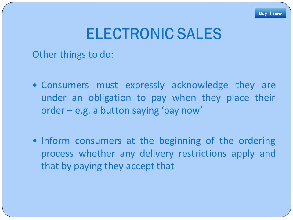 ELECTRONIC SALES Other things to do: Consumers must expressly acknowledge they are under an obligation to pay when they place their order – e.g.