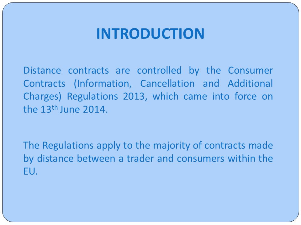 INTRODUCTION Distance contracts are controlled by the Consumer Contracts (Information, Cancellation and Additional Charges) Regulations 2013, which came into force on the 13 th June 2014.