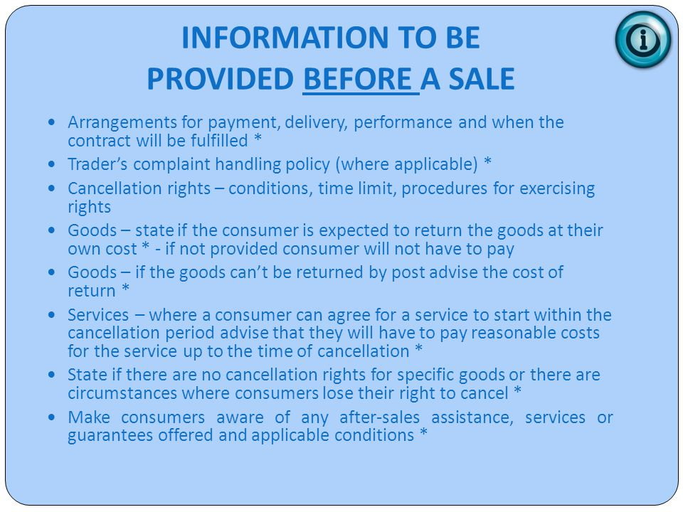 INFORMATION TO BE PROVIDED BEFORE A SALE Arrangements for payment, delivery, performance and when the contract will be fulfilled * Trader's complaint handling policy (where applicable) * Cancellation rights – conditions, time limit, procedures for exercising rights Goods – state if the consumer is expected to return the goods at their own cost * - if not provided consumer will not have to pay Goods – if the goods can't be returned by post advise the cost of return * Services – where a consumer can agree for a service to start within the cancellation period advise that they will have to pay reasonable costs for the service up to the time of cancellation * State if there are no cancellation rights for specific goods or there are circumstances where consumers lose their right to cancel * Make consumers aware of any after-sales assistance, services or guarantees offered and applicable conditions *