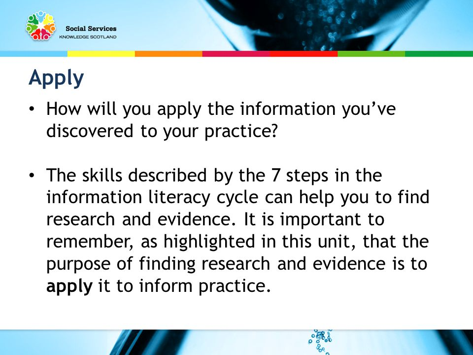 Apply How will you apply the information you've discovered to your practice.