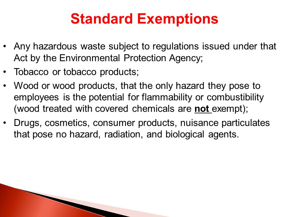 Standard Exemptions Any hazardous waste subject to regulations issued under that Act by the Environmental Protection Agency; Tobacco or tobacco products; Wood or wood products, that the only hazard they pose to employees is the potential for flammability or combustibility (wood treated with covered chemicals are not exempt); Drugs, cosmetics, consumer products, nuisance particulates that pose no hazard, radiation, and biological agents.
