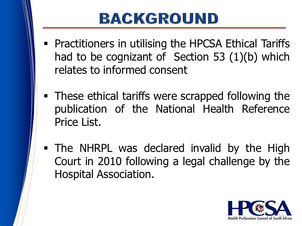 10  Practitioners in utilising the HPCSA Ethical Tariffs had to be cognizant of Section 53 (1)(b) which relates to informed consent  These ethical tariffs were scrapped following the publication of the National Health Reference Price List.