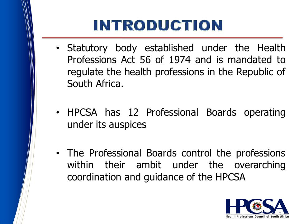 3 Statutory body established under the Health Professions Act 56 of 1974 and is mandated to regulate the health professions in the Republic of South Africa.
