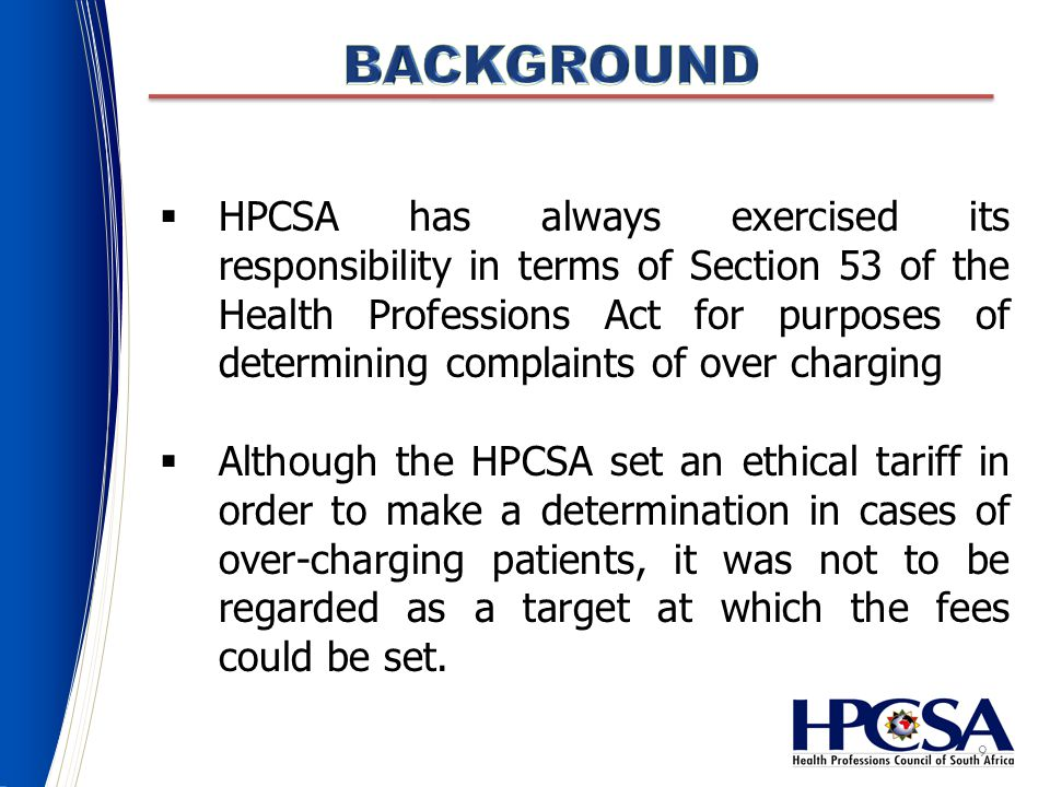 9  HPCSA has always exercised its responsibility in terms of Section 53 of the Health Professions Act for purposes of determining complaints of over charging  Although the HPCSA set an ethical tariff in order to make a determination in cases of over-charging patients, it was not to be regarded as a target at which the fees could be set.