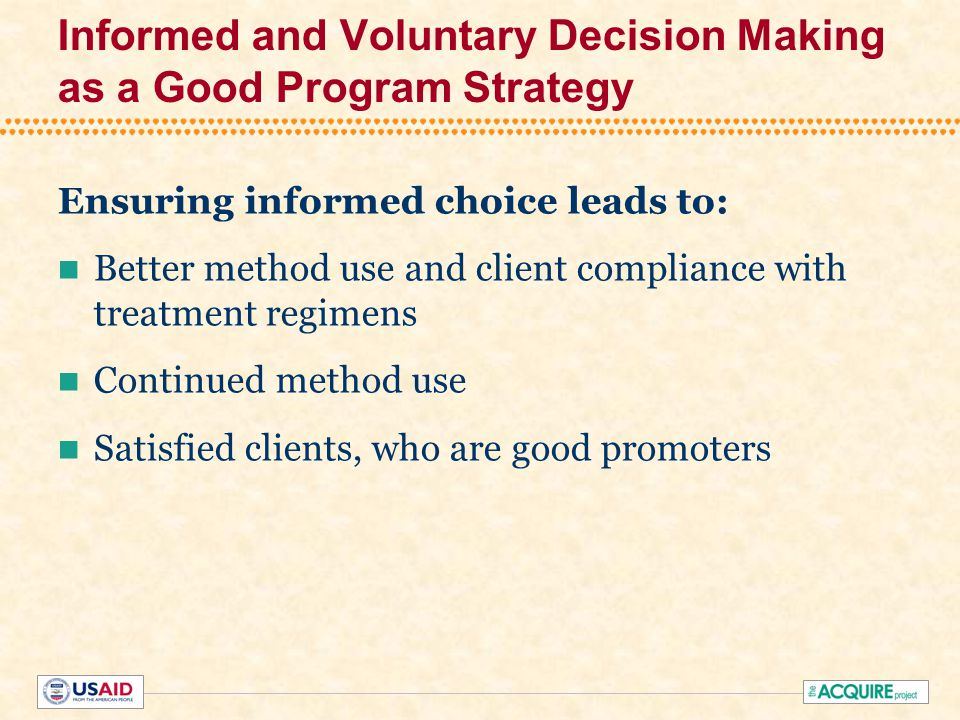 Informed and Voluntary Decision Making as a Good Program Strategy Ensuring informed choice leads to: Better method use and client compliance with trea