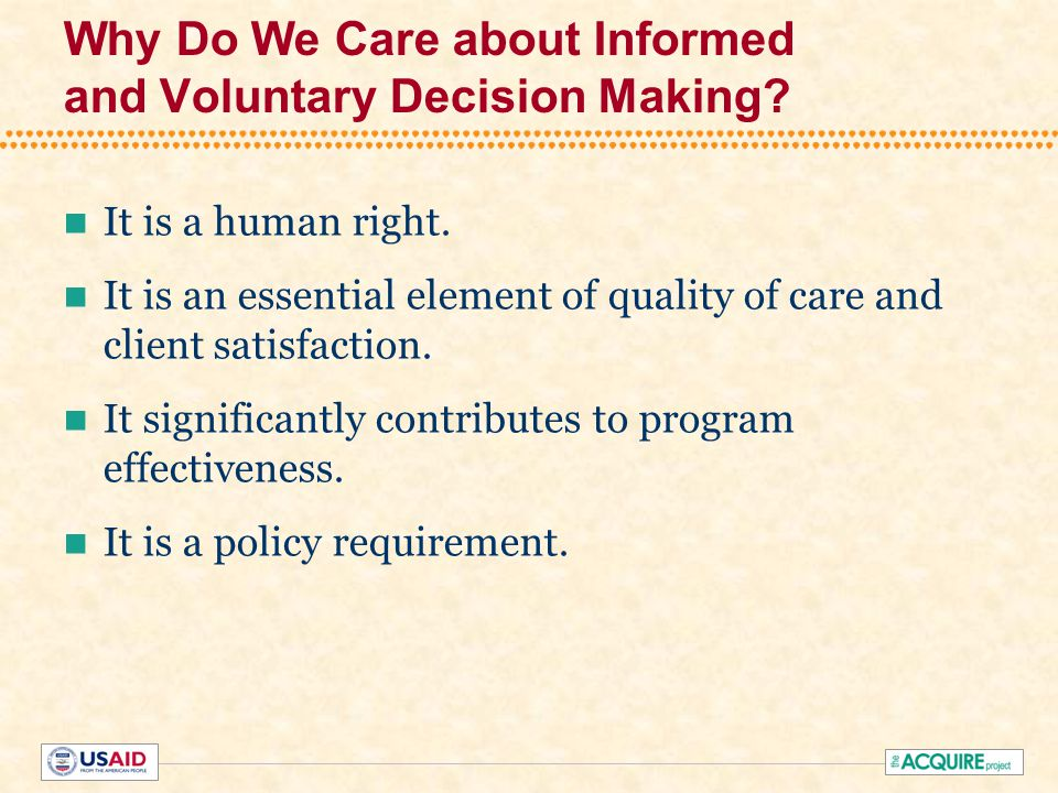 Why Do We Care about Informed and Voluntary Decision Making? It is a human right. It is an essential element of quality of care and client satisfactio