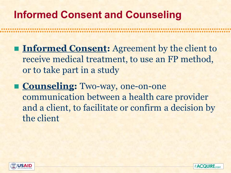 Informed Consent and Counseling Informed Consent: Agreement by the client to receive medical treatment, to use an FP method, or to take part in a study Counseling: Two-way, one-on-one communication between a health care provider and a client, to facilitate or confirm a decision by the client