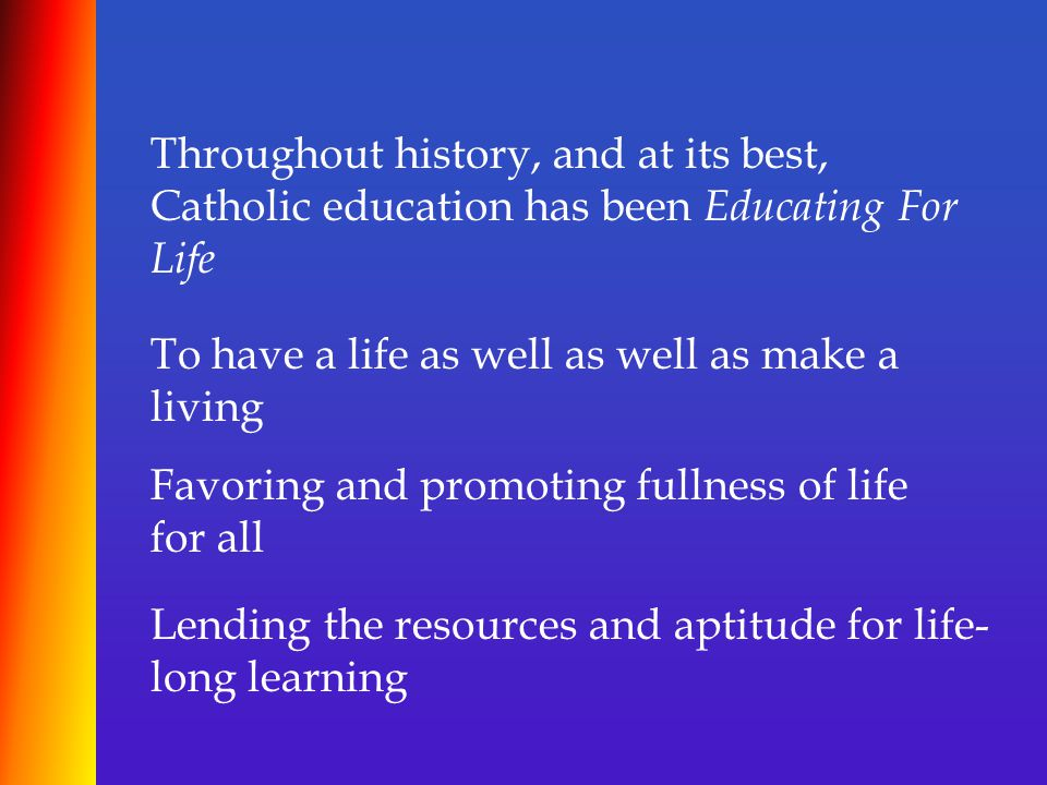 Throughout history, and at its best, Catholic education has been Educating For Life To have a life as well as well as make a living Favoring and promoting fullness of life for all Lending the resources and aptitude for life- long learning