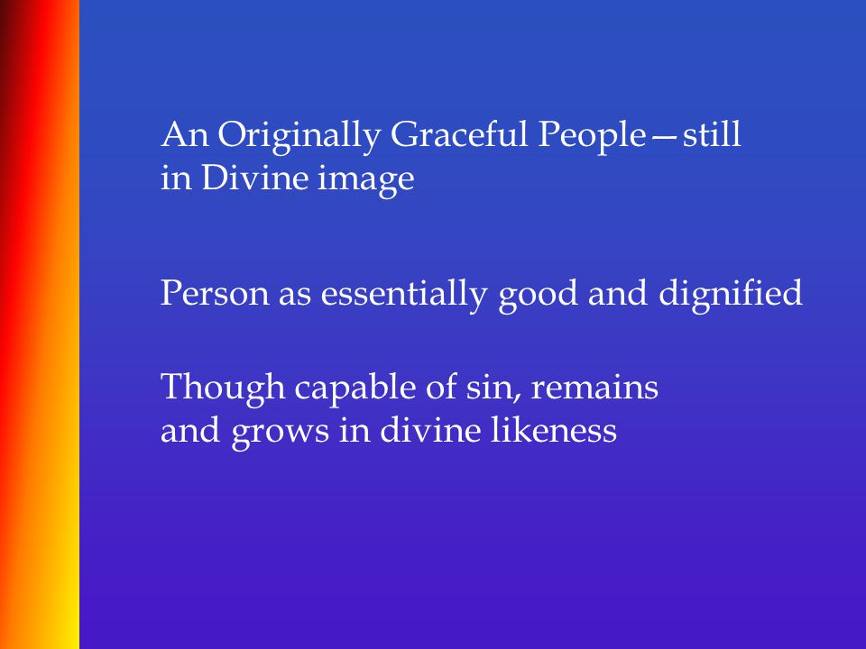 An Originally Graceful People—still in Divine image Person as essentially good and dignified Though capable of sin, remains and grows in divine likene