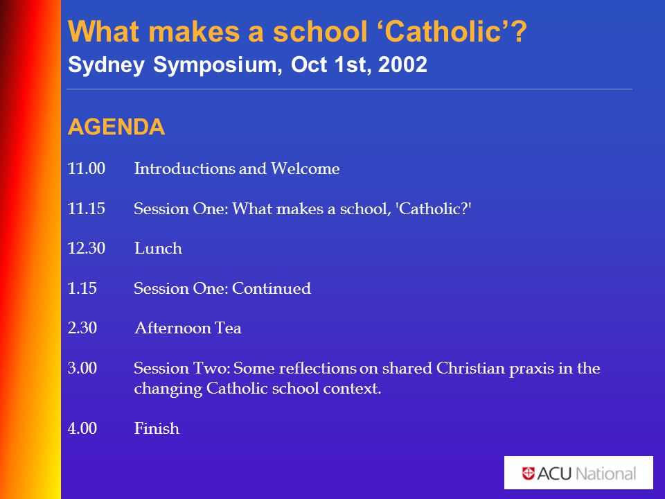 What makes a school 'Catholic'? Sydney Symposium, Oct 1st, 2002 AGENDA 11.00Introductions and Welcome 11.15Session One: What makes a school, 'Catholic