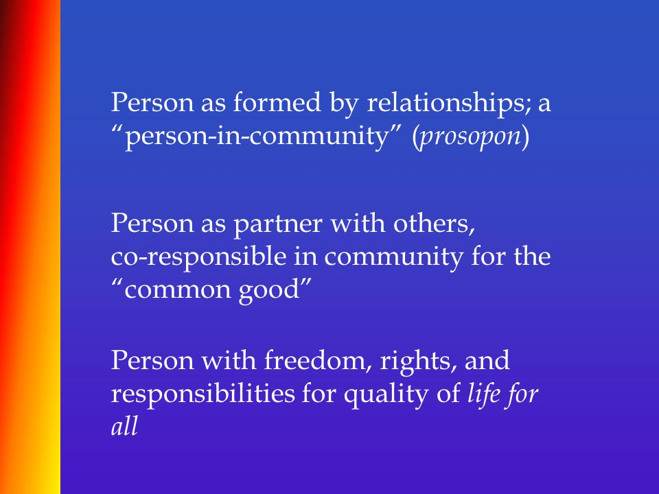 Person as formed by relationships; a person-in-community ( prosopon ) Person as partner with others, co-responsible in community for the common good Person with freedom, rights, and responsibilities for quality of life for all
