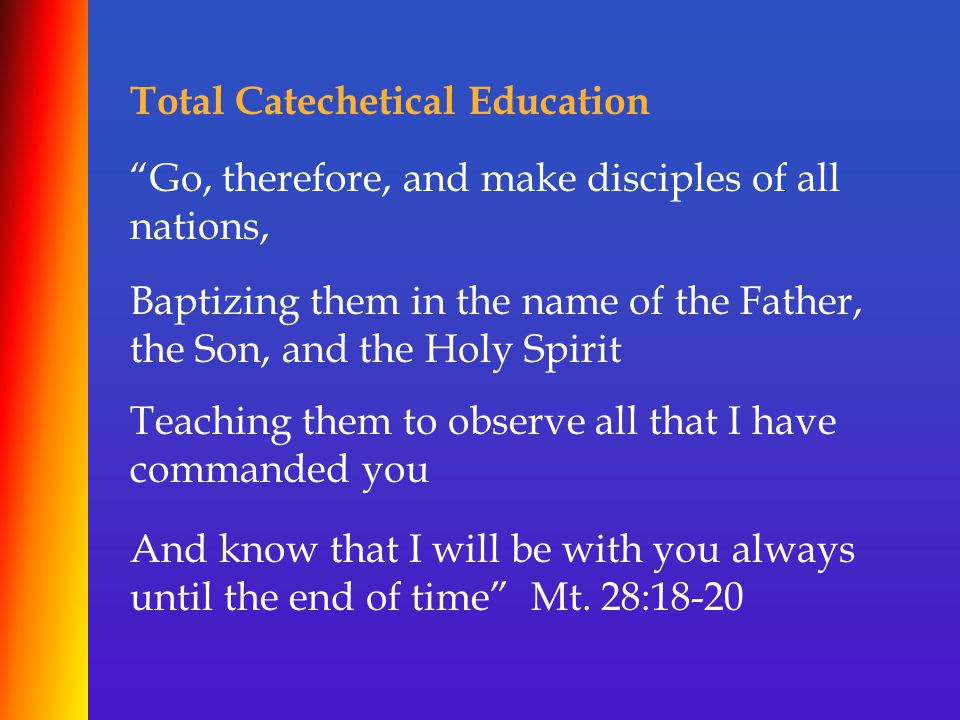 Total Catechetical Education Go, therefore, and make disciples of all nations, Baptizing them in the name of the Father, the Son, and the Holy Spirit Teaching them to observe all that I have commanded you And know that I will be with you always until the end of time Mt.