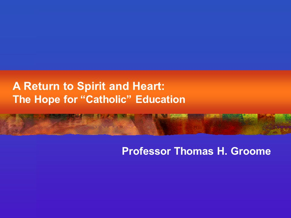 A Return to Spirit and Heart: The Hope for Catholic Education Professor Thomas H. Groome