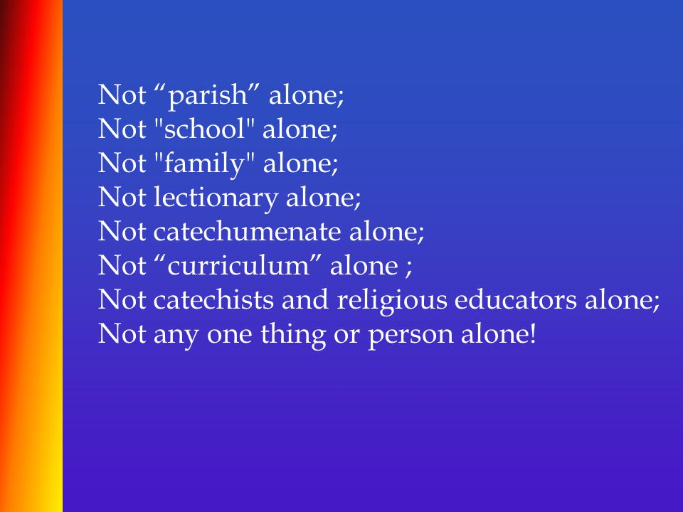 Not parish alone; Not school alone; Not family alone; Not lectionary alone; Not catechumenate alone; Not curriculum alone ; Not catechists and religious educators alone; Not any one thing or person alone!