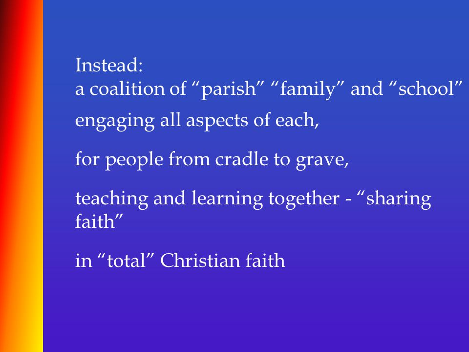 """Instead: a coalition of """"parish"""" """"family"""" and """"school"""" engaging all aspects of each, for people from cradle to grave, teaching and learning together -"""