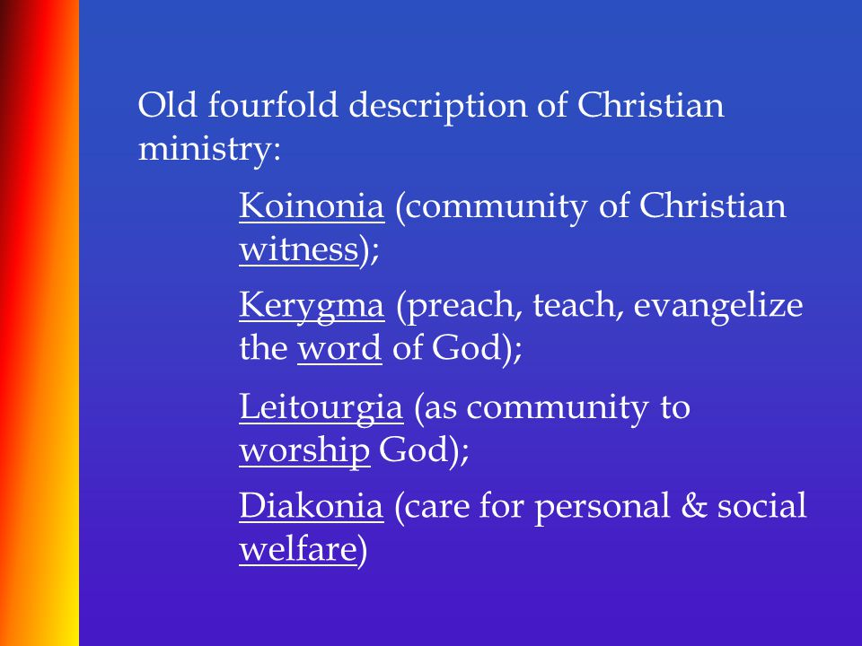 Old fourfold description of Christian ministry: Koinonia (community of Christian witness); Kerygma (preach, teach, evangelize the word of God); Leitourgia (as community to worship God); Diakonia (care for personal & social welfare)
