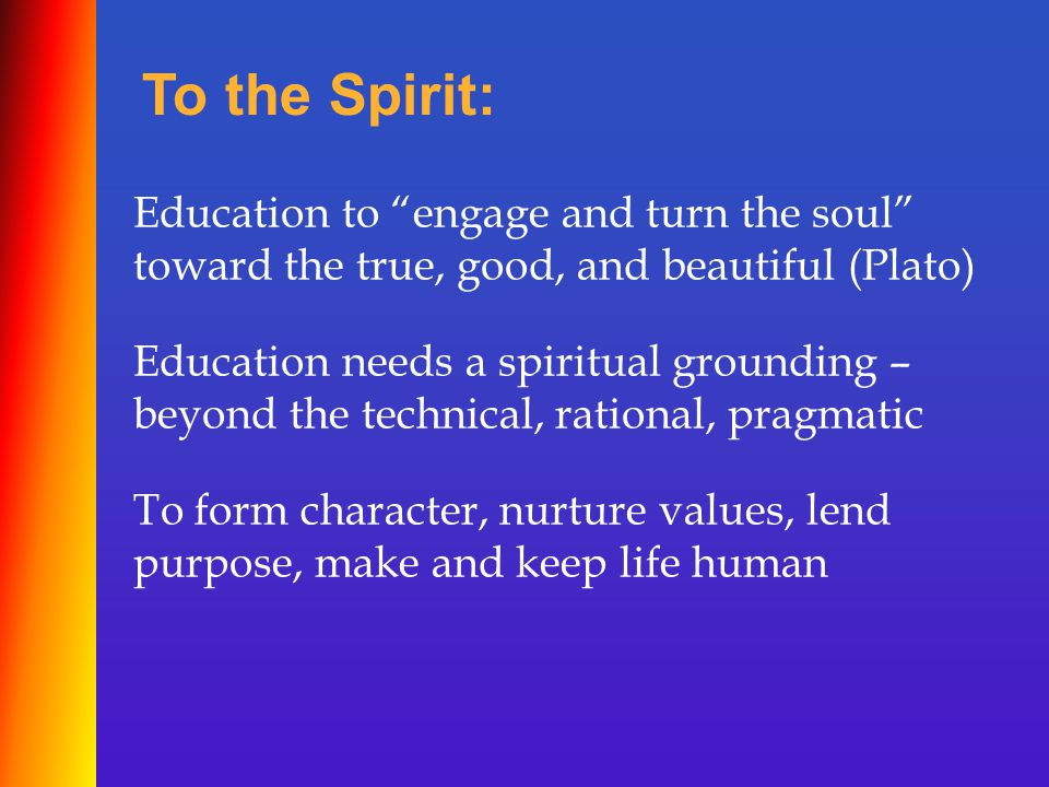 Education to engage and turn the soul toward the true, good, and beautiful (Plato) To the Spirit: Education needs a spiritual grounding – beyond the technical, rational, pragmatic To form character, nurture values, lend purpose, make and keep life human