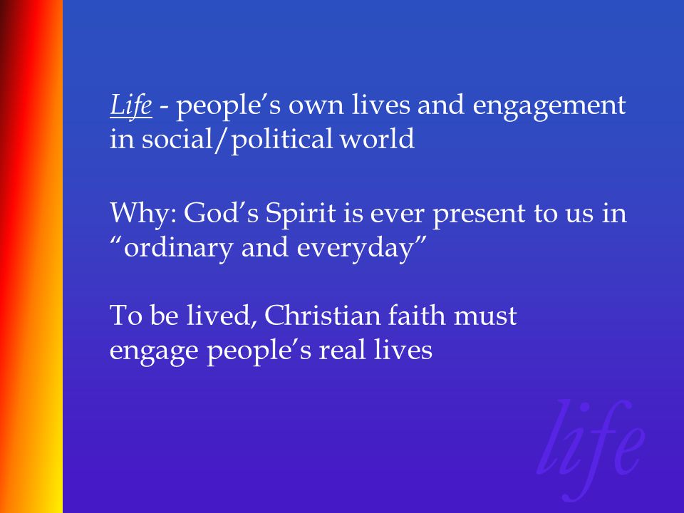 Life - people's own lives and engagement in social/political world life Why: God's Spirit is ever present to us in ordinary and everyday To be lived, Christian faith must engage people's real lives
