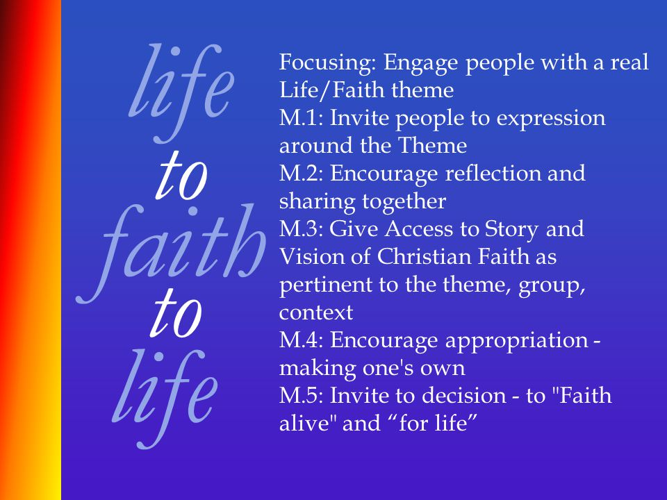 life faith to life Focusing: Engage people with a real Life/Faith theme M.1: Invite people to expression around the Theme M.2: Encourage reflection and sharing together M.3: Give Access to Story and Vision of Christian Faith as pertinent to the theme, group, context M.4: Encourage appropriation - making one s own M.5: Invite to decision - to Faith alive and for life