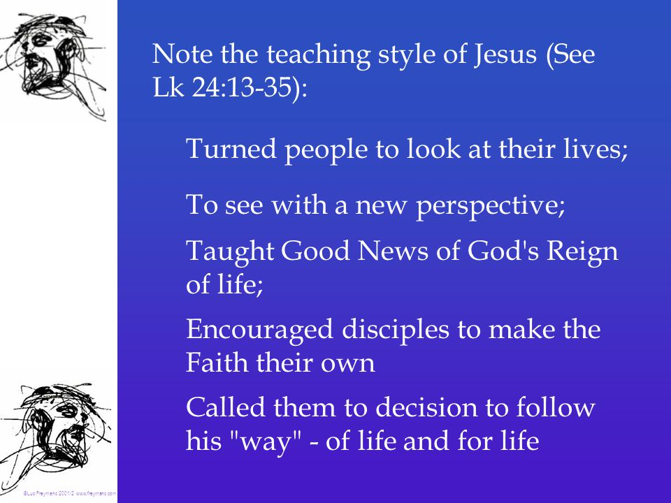 Turned people to look at their lives; To see with a new perspective; Taught Good News of God s Reign of life; Encouraged disciples to make the Faith their own Called them to decision to follow his way - of life and for life Note the teaching style of Jesus (See Lk 24:13-35): ©Luc Freymanc 2001/2 www.freymanc.com