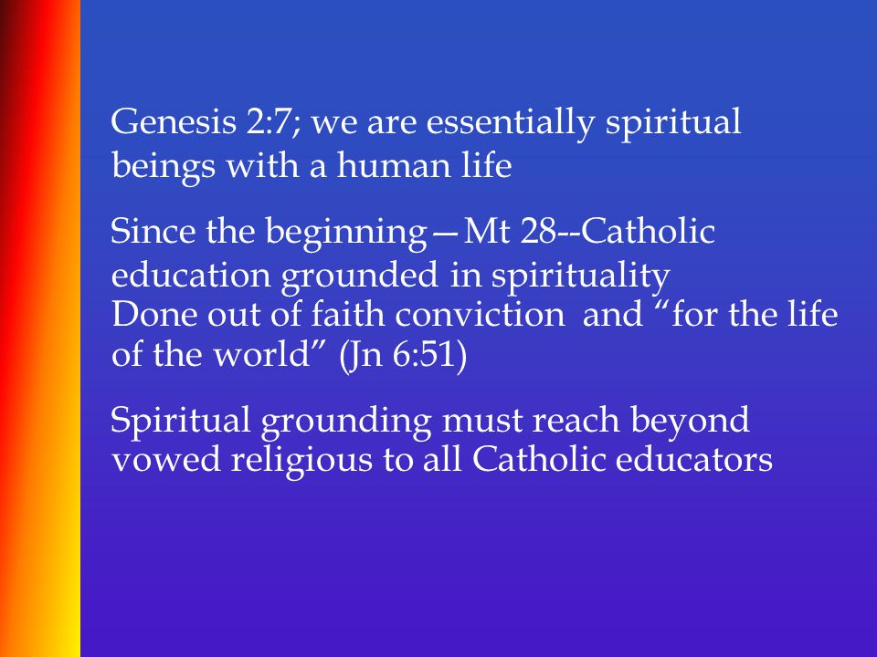 Genesis 2:7; we are essentially spiritual beings with a human life Since the beginning—Mt 28--Catholic education grounded in spirituality Done out of