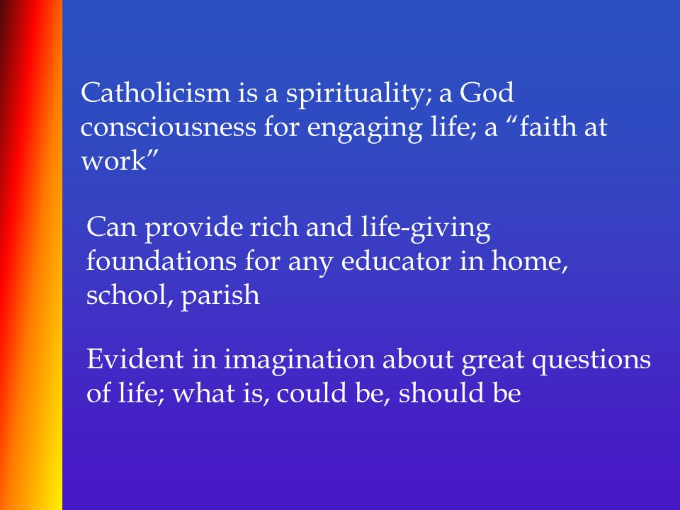 Catholicism is a spirituality; a God consciousness for engaging life; a faith at work Can provide rich and life-giving foundations for any educator in home, school, parish Evident in imagination about great questions of life; what is, could be, should be