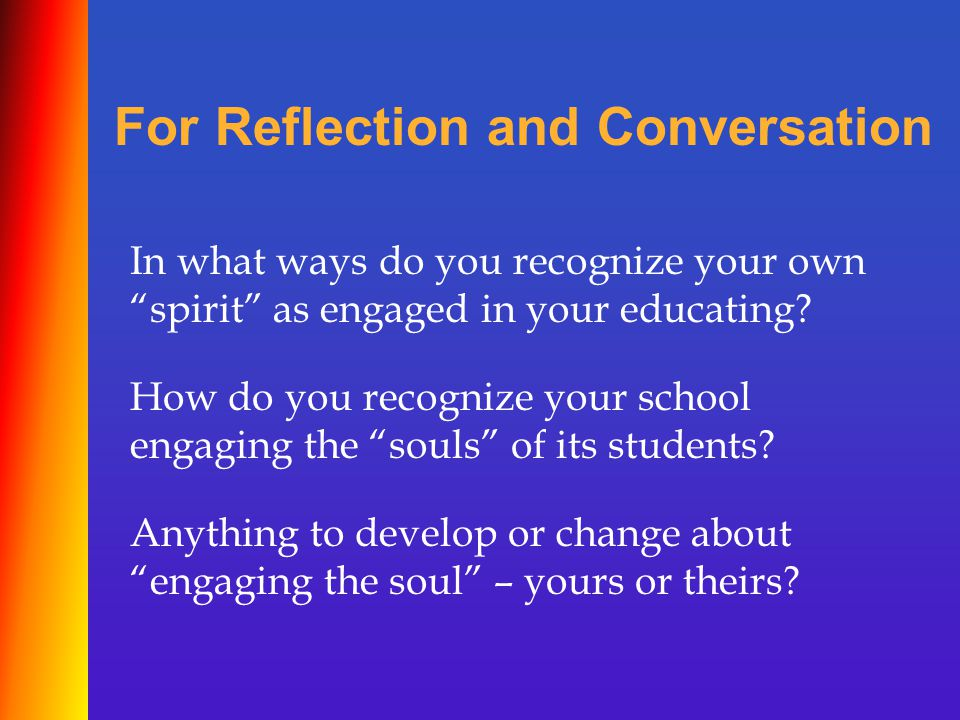 """In what ways do you recognize your own """"spirit"""" as engaged in your educating? How do you recognize your school engaging the """"souls"""" of its students? A"""