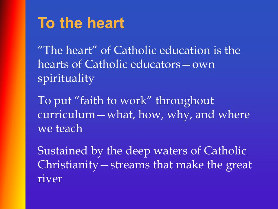 The heart of Catholic education is the hearts of Catholic educators—own spirituality To put faith to work throughout curriculum—what, how, why, and where we teach Sustained by the deep waters of Catholic Christianity—streams that make the great river To the heart