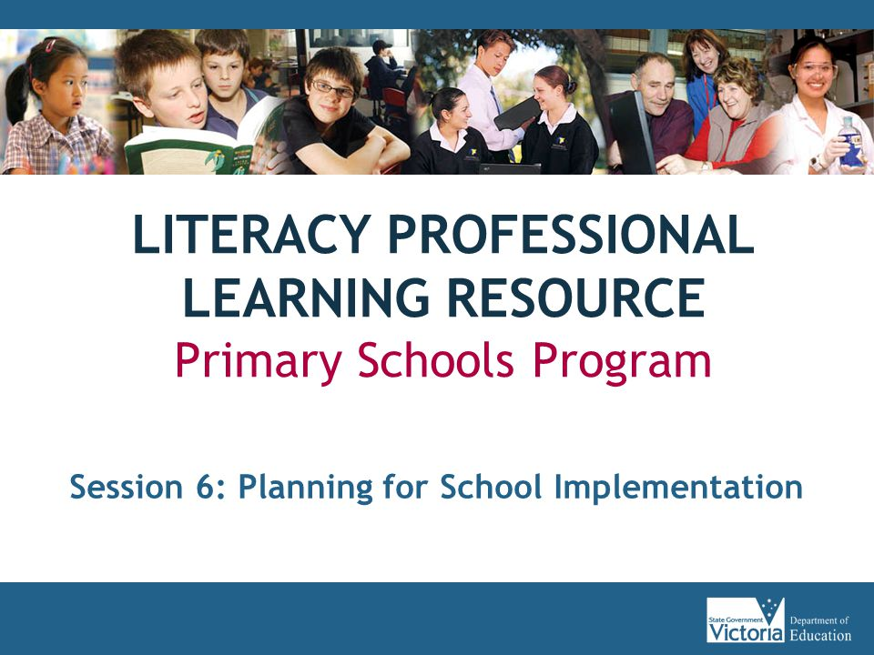 LITERACY PROFESSIONAL LEARNING RESOURCE Primary Schools Program Session 6: Planning for School Implementation