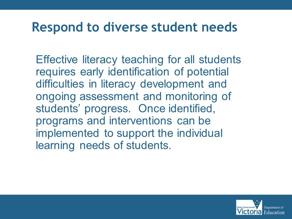 Respond to diverse student needs Effective literacy teaching for all students requires early identification of potential difficulties in literacy development and ongoing assessment and monitoring of students' progress.