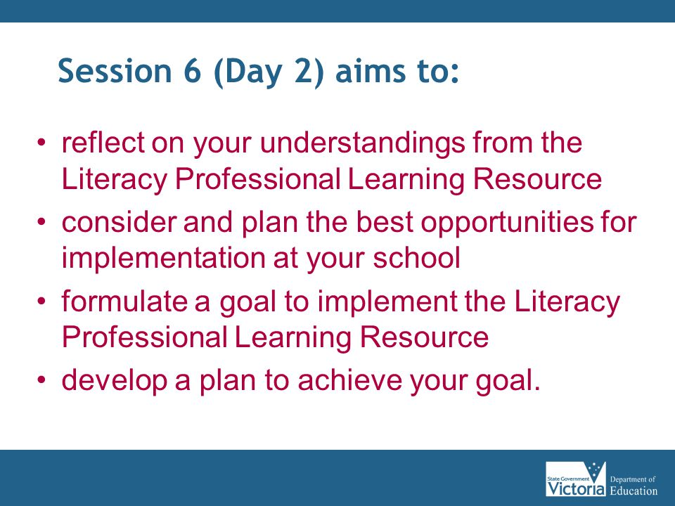 Session 6 (Day 2) aims to: reflect on your understandings from the Literacy Professional Learning Resource consider and plan the best opportunities for implementation at your school formulate a goal to implement the Literacy Professional Learning Resource develop a plan to achieve your goal.