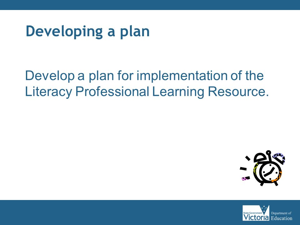 Developing a plan Develop a plan for implementation of the Literacy Professional Learning Resource.