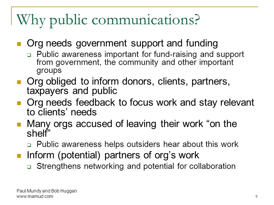 Paul Mundy and Bob Huggan www.mamud.com9 Why public communications? Org needs government support and funding  Public awareness important for fund ‑ r