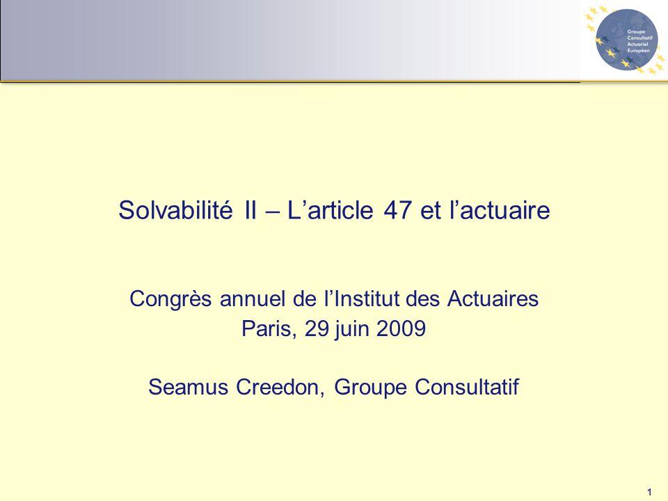 1 Solvabilité II – L'article 47 et l'actuaire Congrès annuel de l'Institut des Actuaires Paris, 29 juin 2009 Seamus Creedon, Groupe Consultatif