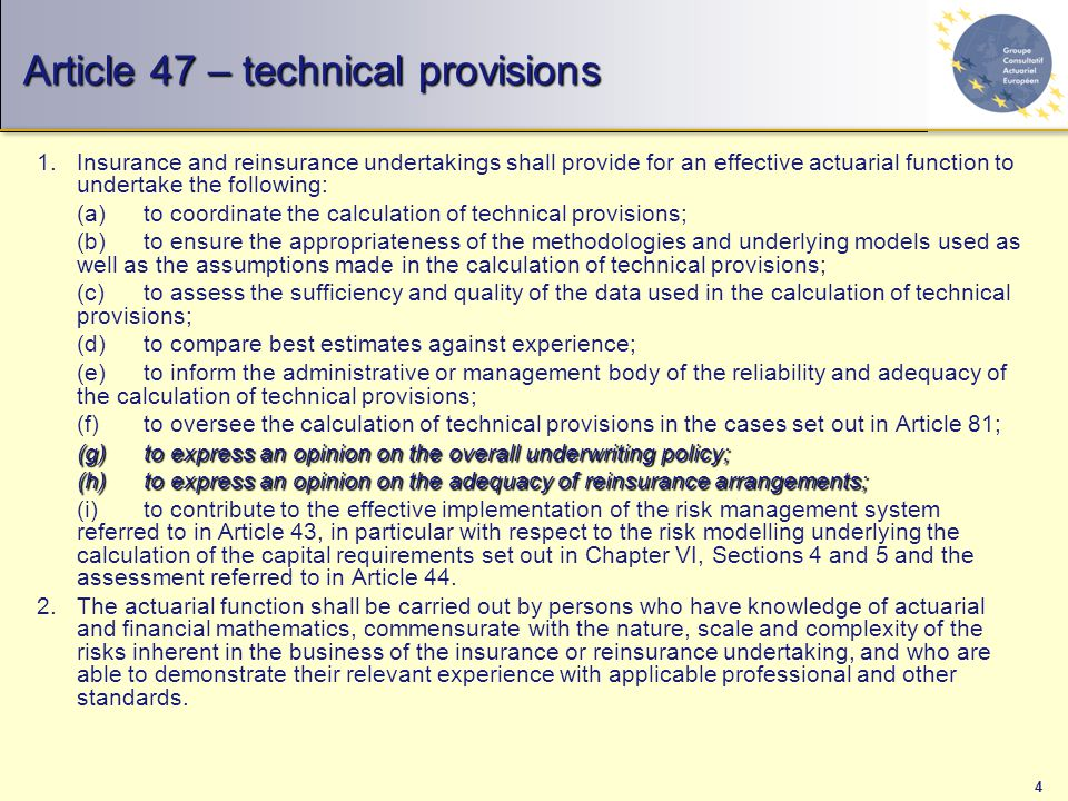 4 Article 47 – technical provisions 1.Insurance and reinsurance undertakings shall provide for an effective actuarial function to undertake the following: (a)to coordinate the calculation of technical provisions; (b)to ensure the appropriateness of the methodologies and underlying models used as well as the assumptions made in the calculation of technical provisions; (c)to assess the sufficiency and quality of the data used in the calculation of technical provisions; (d)to compare best estimates against experience; (e)to inform the administrative or management body of the reliability and adequacy of the calculation of technical provisions; (f)to oversee the calculation of technical provisions in the cases set out in Article 81; (g)to express an opinion on the overall underwriting policy; (h)to express an opinion on the adequacy of reinsurance arrangements; (i)to contribute to the effective implementation of the risk management system referred to in Article 43, in particular with respect to the risk modelling underlying the calculation of the capital requirements set out in Chapter VI, Sections 4 and 5 and the assessment referred to in Article 44.