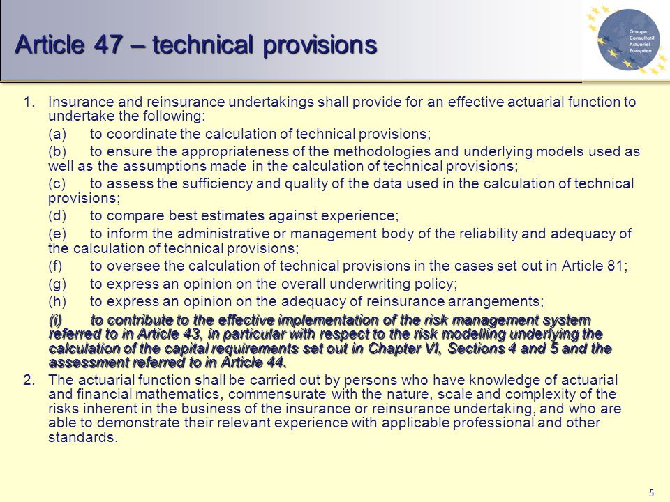 5 Article 47 – technical provisions 1.Insurance and reinsurance undertakings shall provide for an effective actuarial function to undertake the following: (a)to coordinate the calculation of technical provisions; (b)to ensure the appropriateness of the methodologies and underlying models used as well as the assumptions made in the calculation of technical provisions; (c)to assess the sufficiency and quality of the data used in the calculation of technical provisions; (d)to compare best estimates against experience; (e)to inform the administrative or management body of the reliability and adequacy of the calculation of technical provisions; (f)to oversee the calculation of technical provisions in the cases set out in Article 81; (g)to express an opinion on the overall underwriting policy; (h)to express an opinion on the adequacy of reinsurance arrangements; (i)to contribute to the effective implementation of the risk management system referred to in Article 43, in particular with respect to the risk modelling underlying the calculation of the capital requirements set out in Chapter VI, Sections 4 and 5 and the assessment referred to in Article 44.